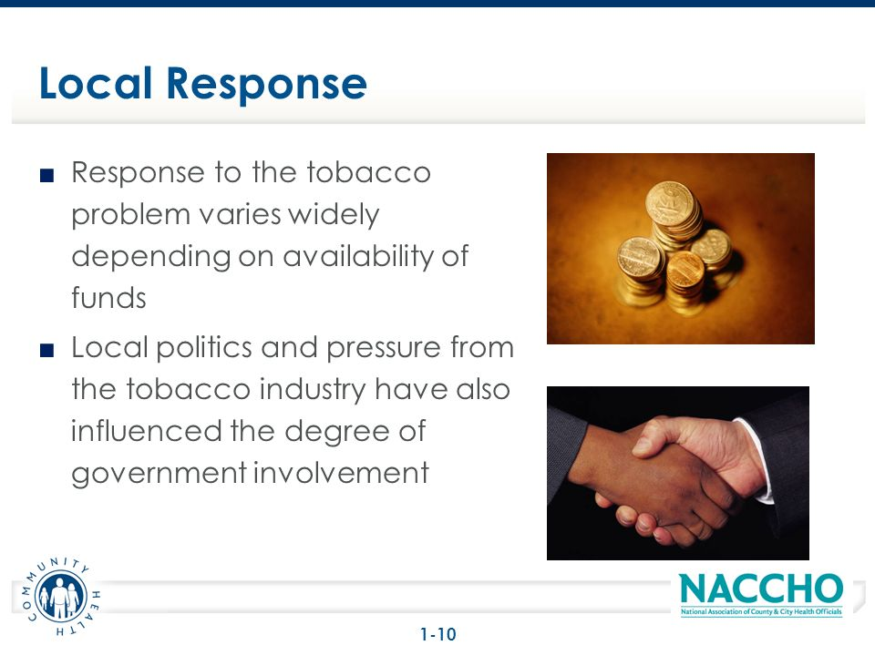 Response to the tobacco problem varies widely depending on availability of funds Local politics and pressure from the tobacco industry have also influenced the degree of government involvement Local Response 1-10