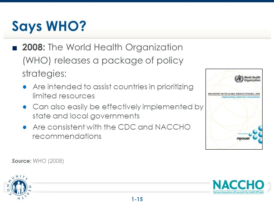 2008: The World Health Organization (WHO) releases a package of policy strategies: Are intended to assist countries in prioritizing limited resources Can also easily be effectively implemented by state and local governments Are consistent with the CDC and NACCHO recommendations Source: WHO (2008) Says WHO.