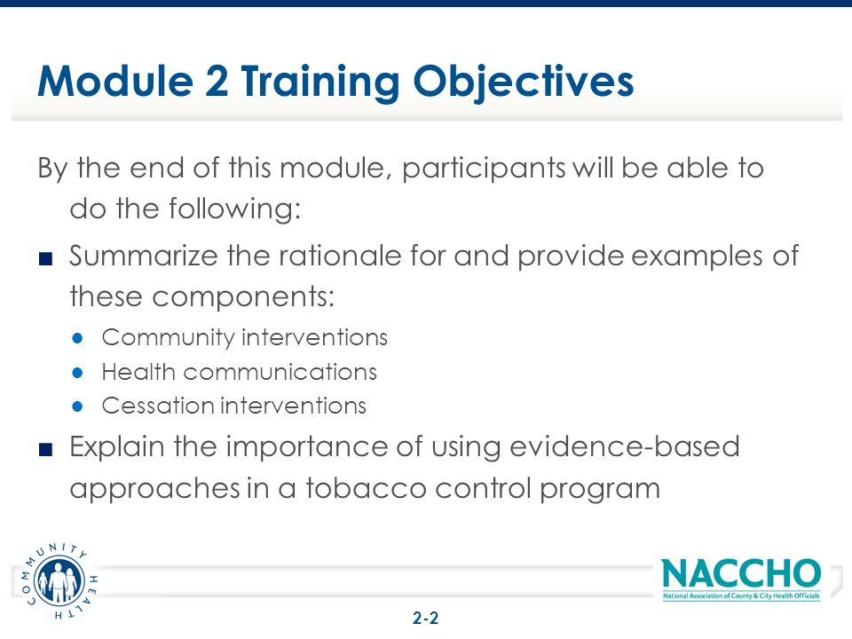 Module 2 Training Objectives By the end of this module, participants will be able to do the following: Summarize the rationale for and provide example