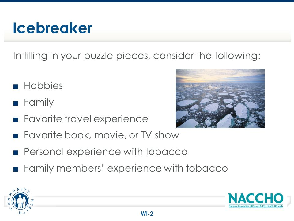 Icebreaker In filling in your puzzle pieces, consider the following: Hobbies Family Favorite travel experience Favorite book, movie, or TV show Person