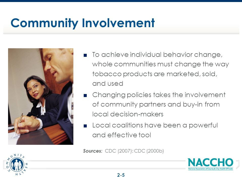 To achieve individual behavior change, whole communities must change the way tobacco products are marketed, sold, and used Changing policies takes the involvement of community partners and buy-in from local decision-makers Local coalitions have been a powerful and effective tool Sources: CDC (2007); CDC (2000b) Community Involvement 2-5