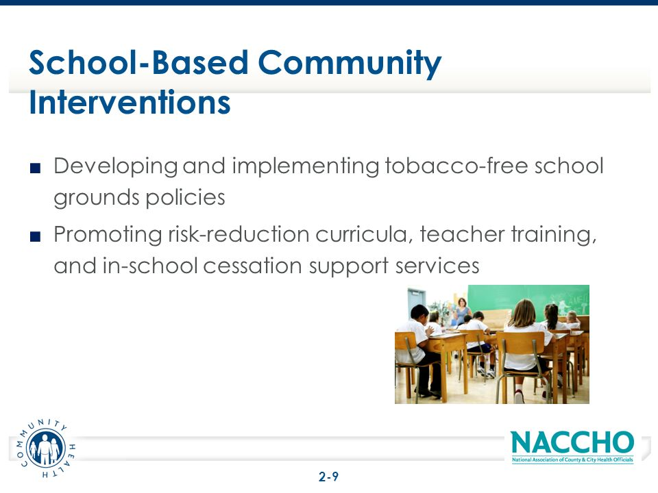 Developing and implementing tobacco-free school grounds policies Promoting risk-reduction curricula, teacher training, and in-school cessation support services School-Based Community Interventions 2-9