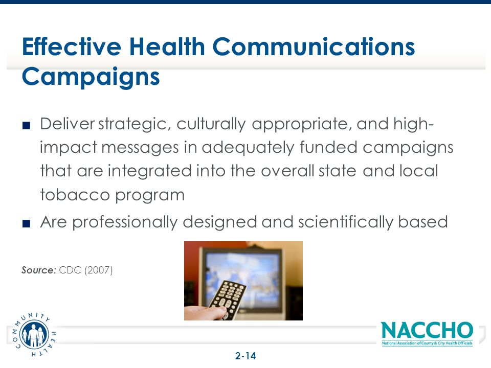 Deliver strategic, culturally appropriate, and high- impact messages in adequately funded campaigns that are integrated into the overall state and local tobacco program Are professionally designed and scientifically based Source: CDC (2007) Effective Health Communications Campaigns 2-14