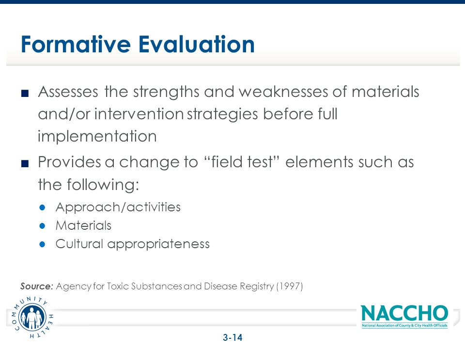 Assesses the strengths and weaknesses of materials and/or intervention strategies before full implementation Provides a change to field test elements such as the following: Approach/activities Materials Cultural appropriateness Source: Agency for Toxic Substances and Disease Registry (1997) Formative Evaluation 3-14