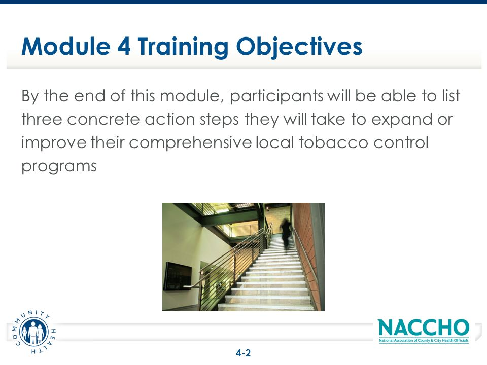 Module 4 Training Objectives By the end of this module, participants will be able to list three concrete action steps they will take to expand or improve their comprehensive local tobacco control programs 4-2