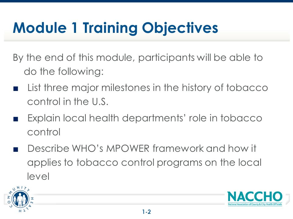 Module 1 Training Objectives By the end of this module, participants will be able to do the following: List three major milestones in the history of tobacco control in the U.S.