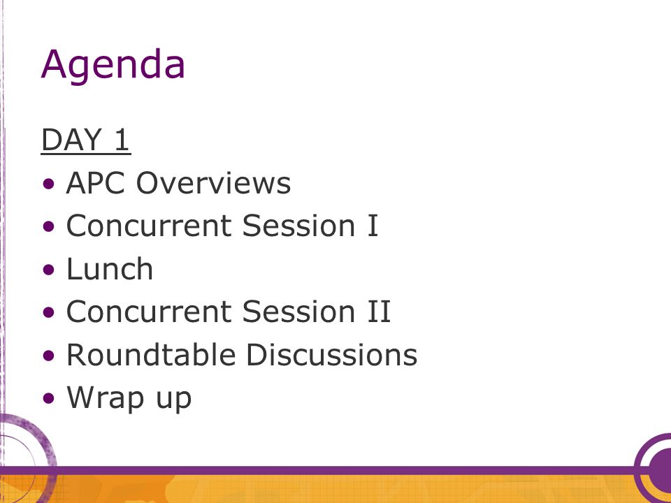 Agenda DAY 1 APC Overviews Concurrent Session I Lunch Concurrent Session II Roundtable Discussions Wrap up
