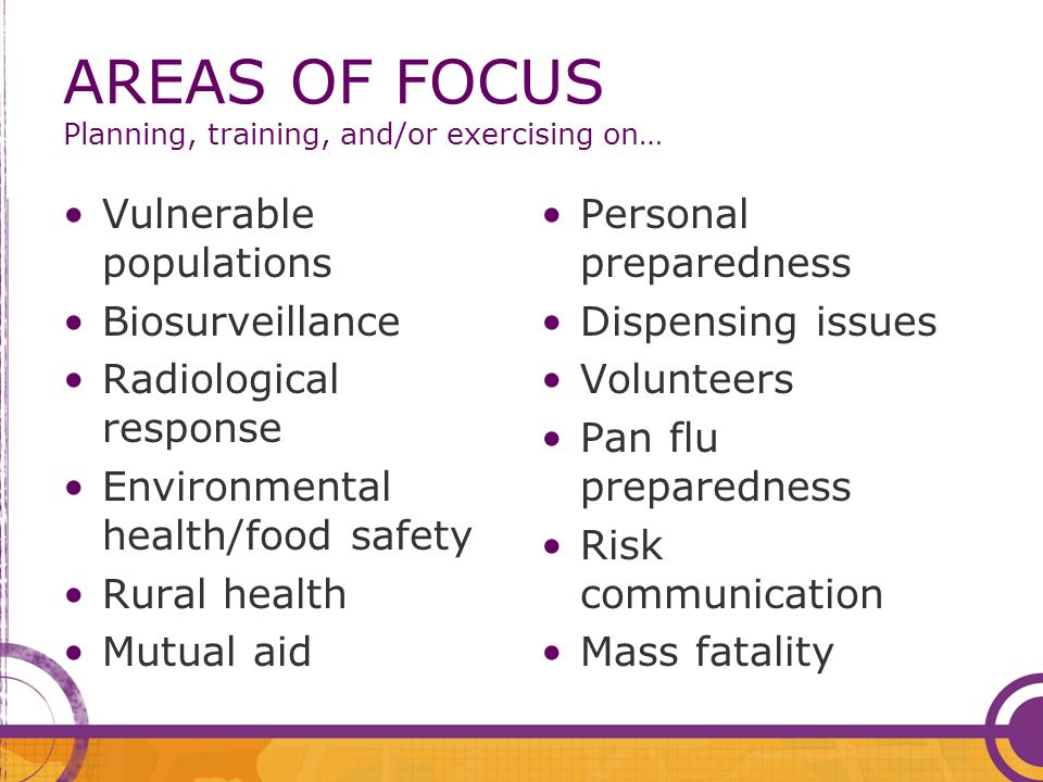 AREAS OF FOCUS Planning, training, and/or exercising on… Vulnerable populations Biosurveillance Radiological response Environmental health/food safety Rural health Mutual aid Personal preparedness Dispensing issues Volunteers Pan flu preparedness Risk communication Mass fatality