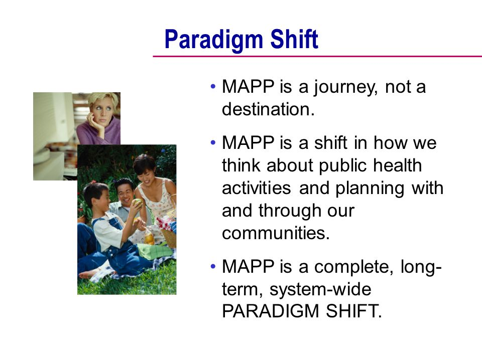Paradigm Shift MAPP is a journey, not a destination.