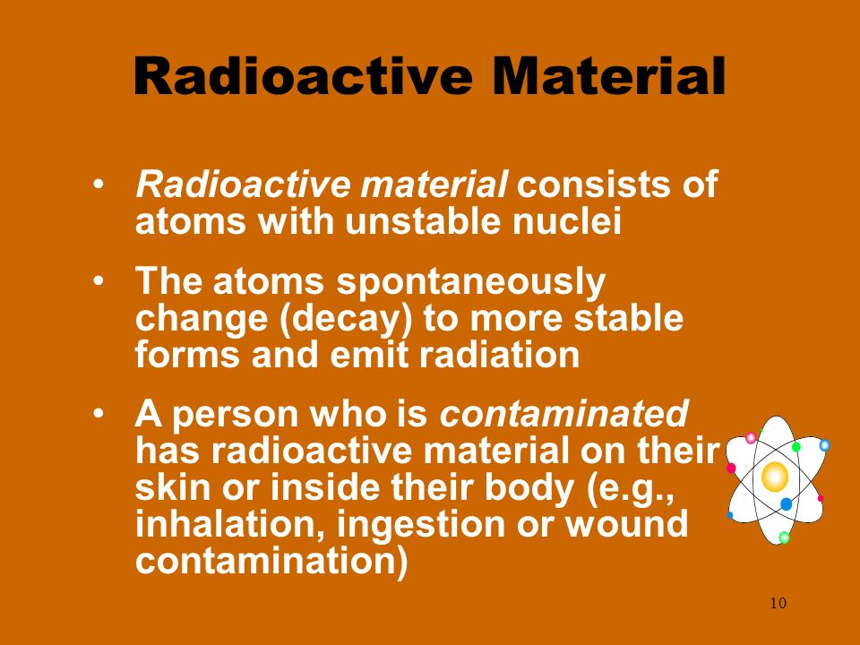 10 Radioactive Material Radioactive material consists of atoms with unstable nuclei The atoms spontaneously change (decay) to more stable forms and em