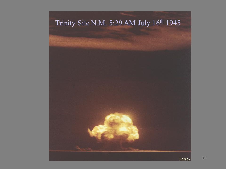 17 Trinity Site N.M. 5:29 AM July 16 th 1945
