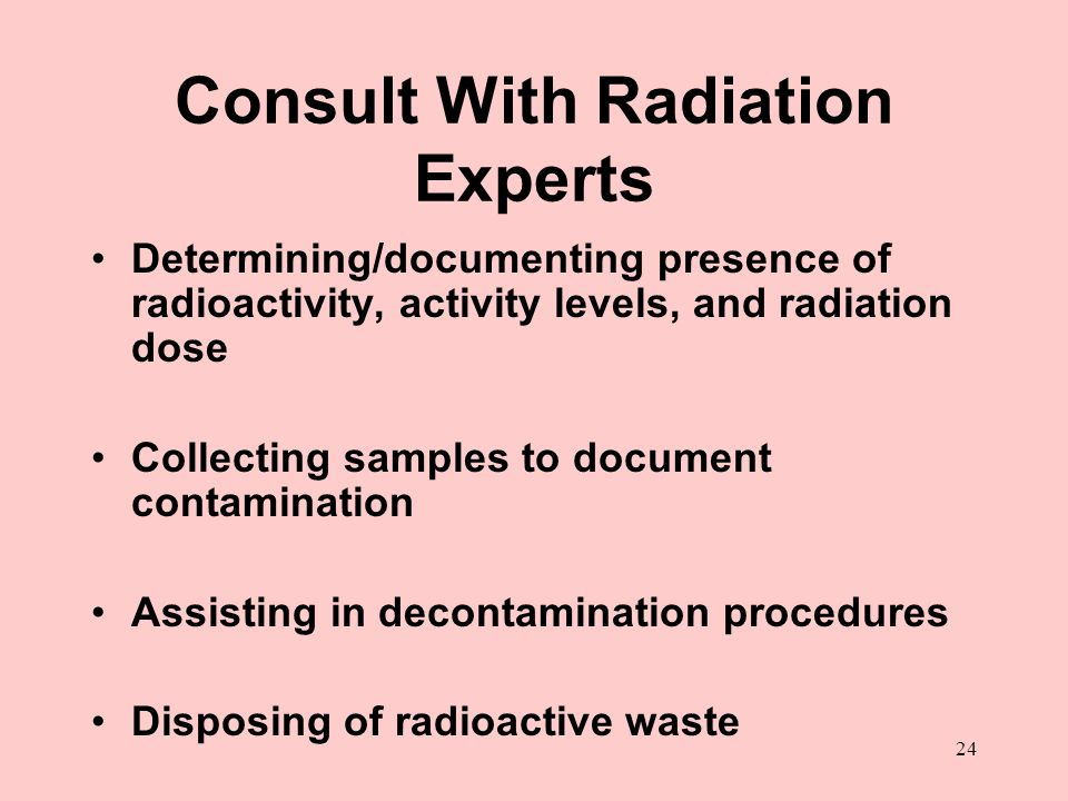 24 Consult With Radiation Experts Determining/documenting presence of radioactivity, activity levels, and radiation dose Collecting samples to documen