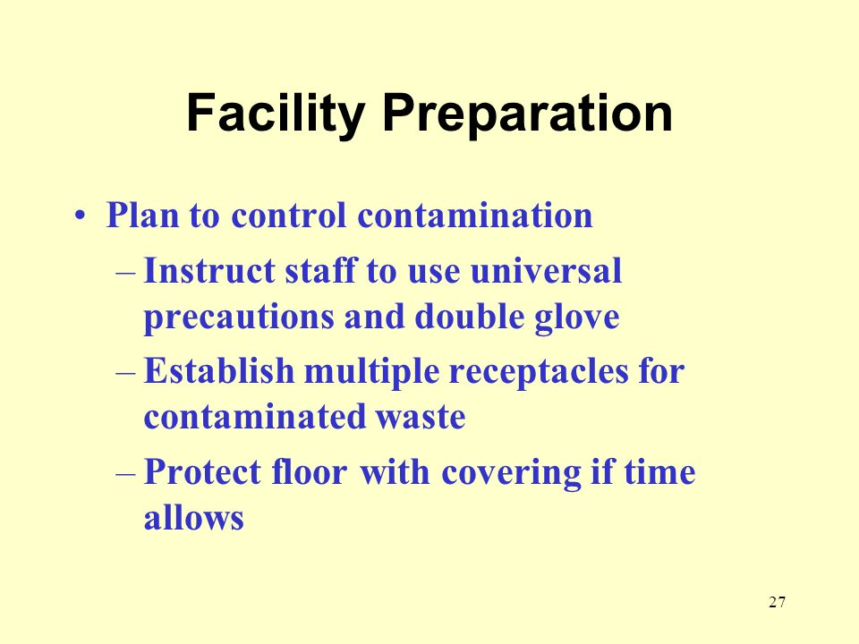27 Facility Preparation Plan to control contamination –Instruct staff to use universal precautions and double glove –Establish multiple receptacles fo