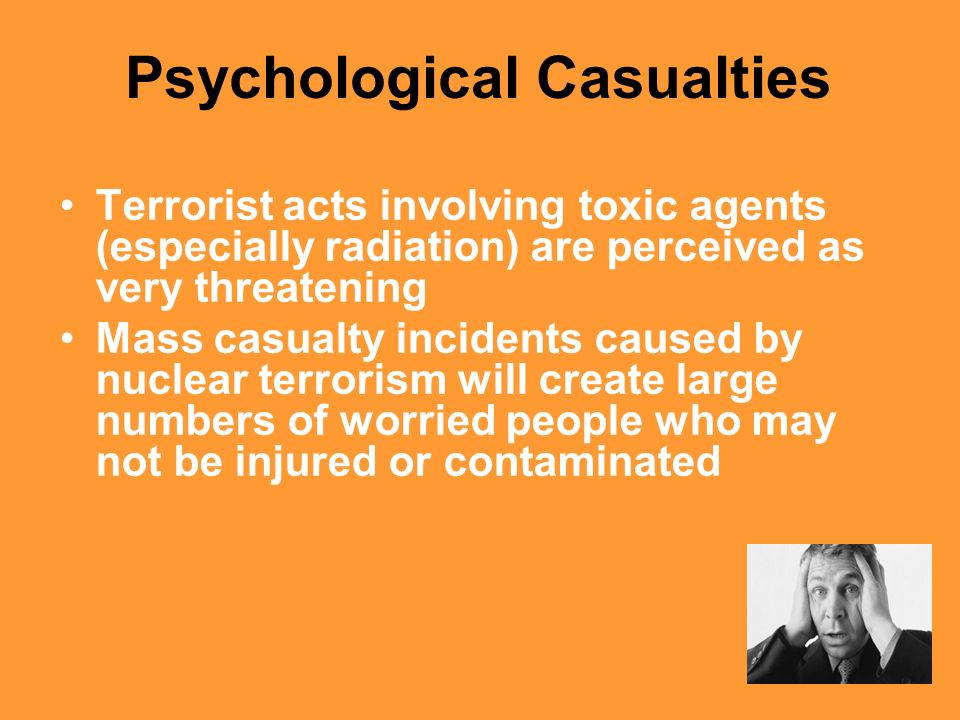 33 Psychological Casualties Terrorist acts involving toxic agents (especially radiation) are perceived as very threatening Mass casualty incidents cau