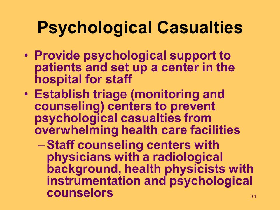 34 Psychological Casualties Provide psychological support to patients and set up a center in the hospital for staff Establish triage (monitoring and c