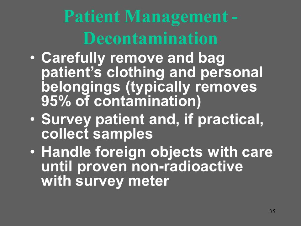 35 Patient Management - Decontamination Carefully remove and bag patients clothing and personal belongings (typically removes 95% of contamination) Su