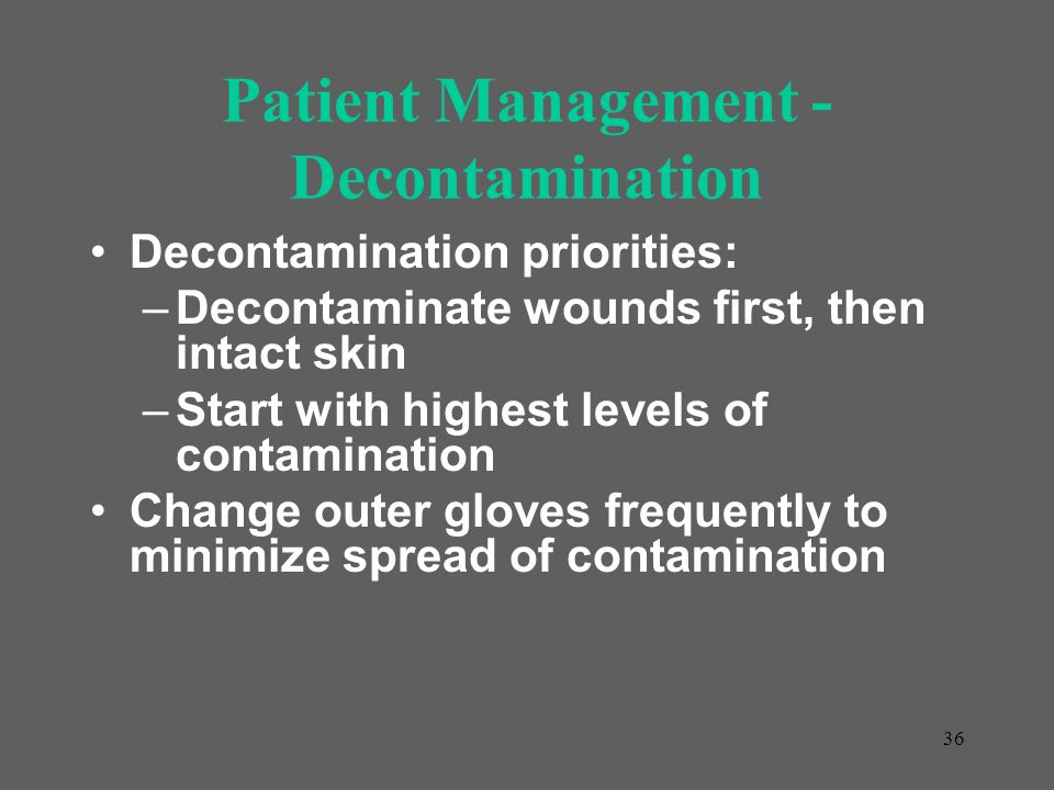 36 Patient Management - Decontamination Decontamination priorities: –Decontaminate wounds first, then intact skin –Start with highest levels of contam