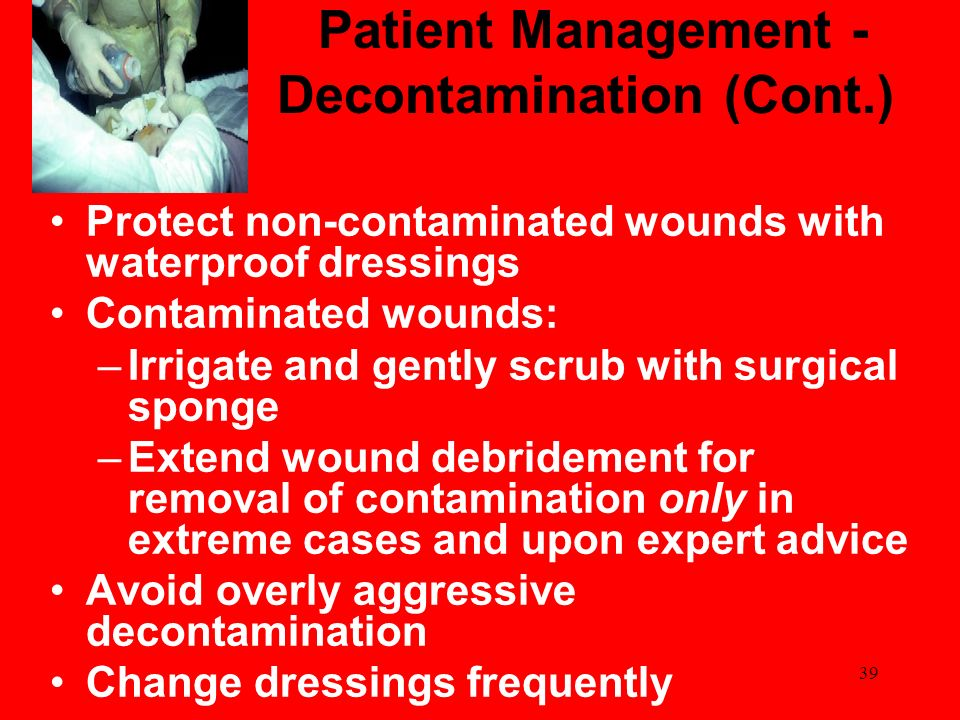 39 Patient Management - Decontamination (Cont.) Protect non-contaminated wounds with waterproof dressings Contaminated wounds: –Irrigate and gently sc