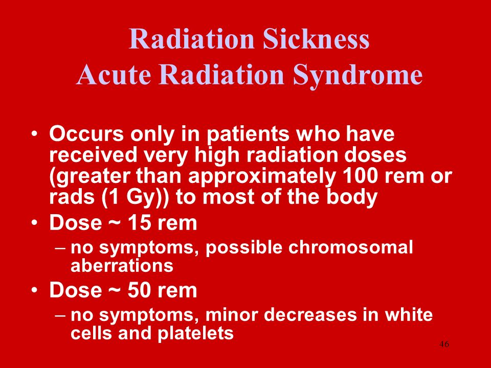 46 Occurs only in patients who have received very high radiation doses (greater than approximately 100 rem or rads (1 Gy)) to most of the body Dose ~