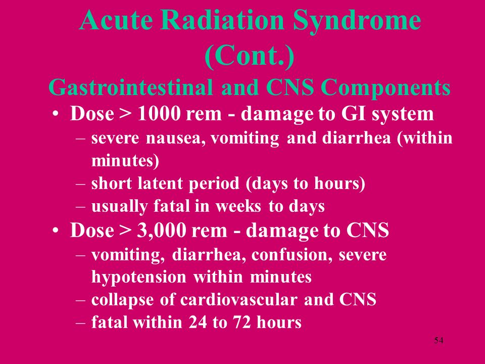 54 Dose > 1000 rem - damage to GI system –severe nausea, vomiting and diarrhea (within minutes) –short latent period (days to hours) –usually fatal in