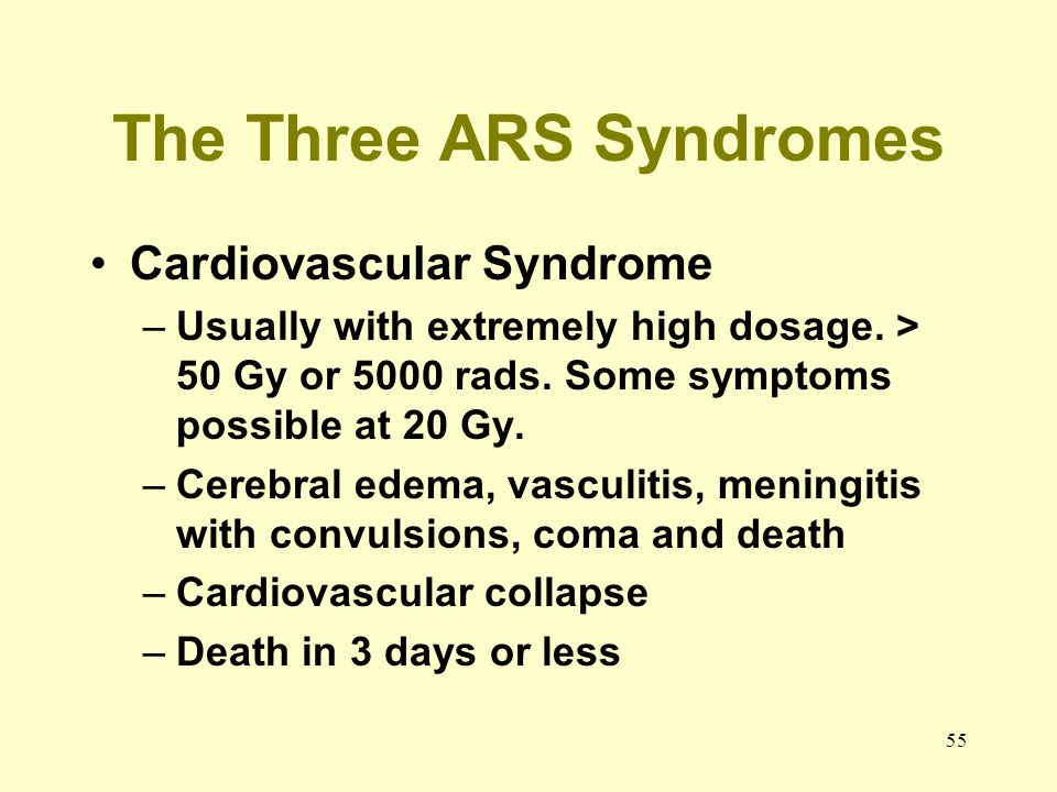55 The Three ARS Syndromes Cardiovascular Syndrome –Usually with extremely high dosage. > 50 Gy or 5000 rads. Some symptoms possible at 20 Gy. –Cerebr