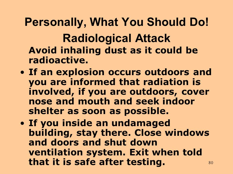 80 Personally, What You Should Do! Radiological Attack Avoid inhaling dust as it could be radioactive. If an explosion occurs outdoors and you are inf
