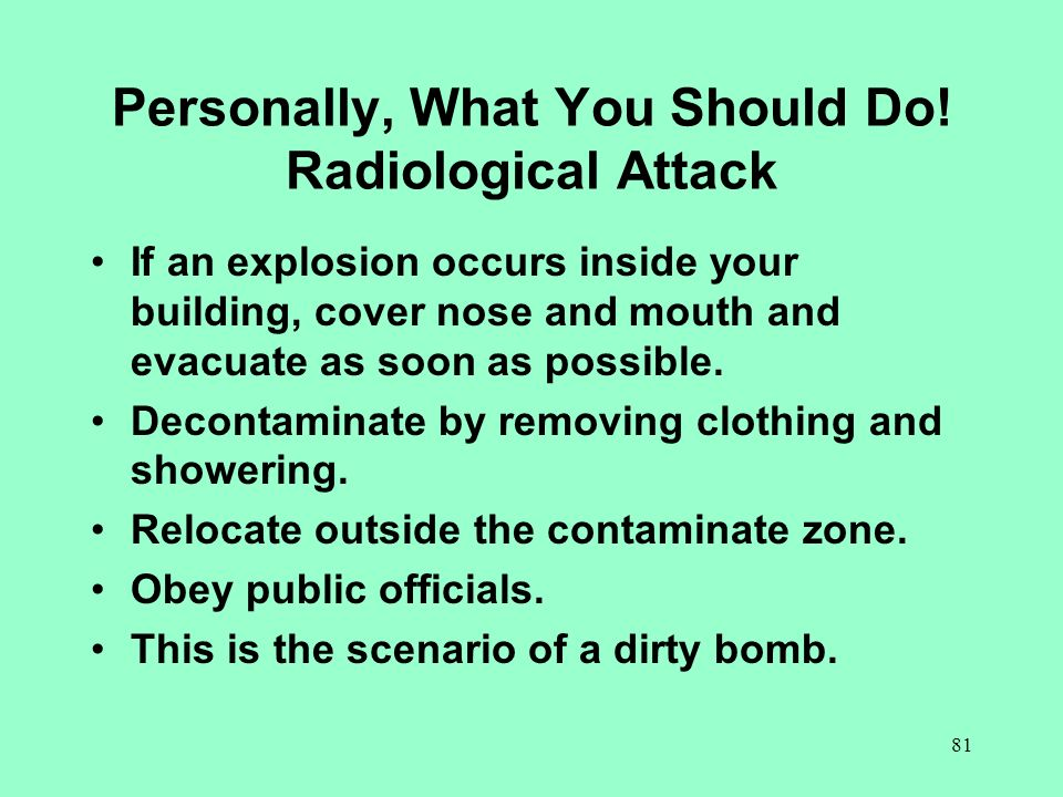 81 Personally, What You Should Do! Radiological Attack If an explosion occurs inside your building, cover nose and mouth and evacuate as soon as possi