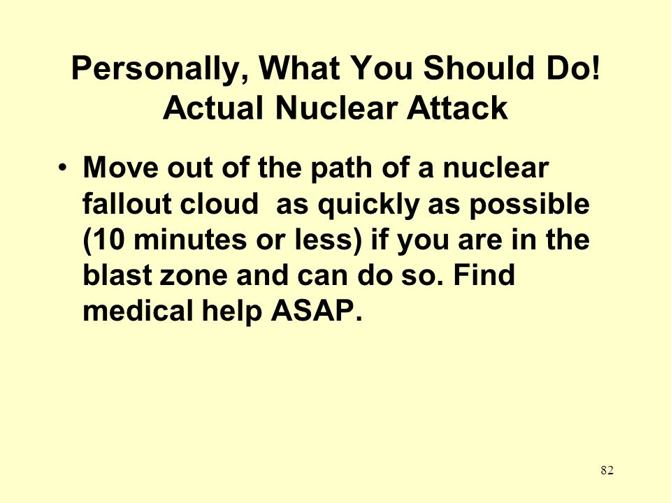 82 Personally, What You Should Do! Actual Nuclear Attack Move out of the path of a nuclear fallout cloud as quickly as possible (10 minutes or less) i