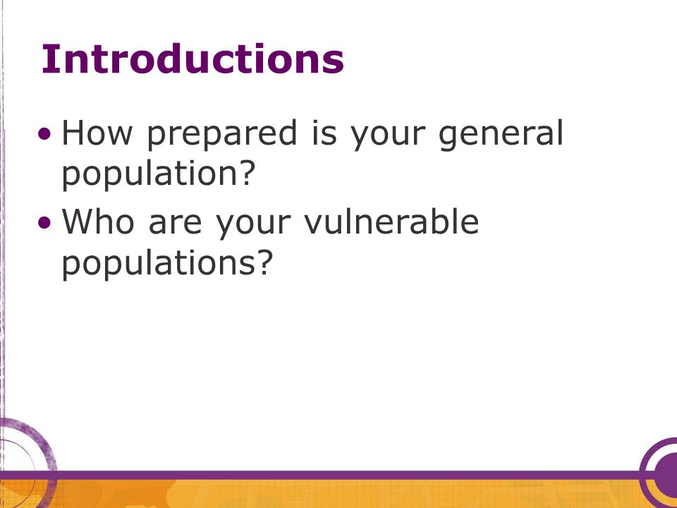 Introductions How prepared is your general population? Who are your vulnerable populations?