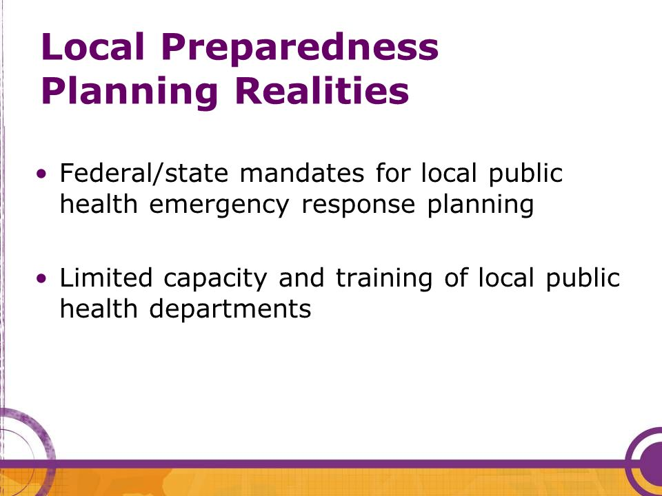 Local Preparedness Planning Realities Federal/state mandates for local public health emergency response planning Limited capacity and training of loca