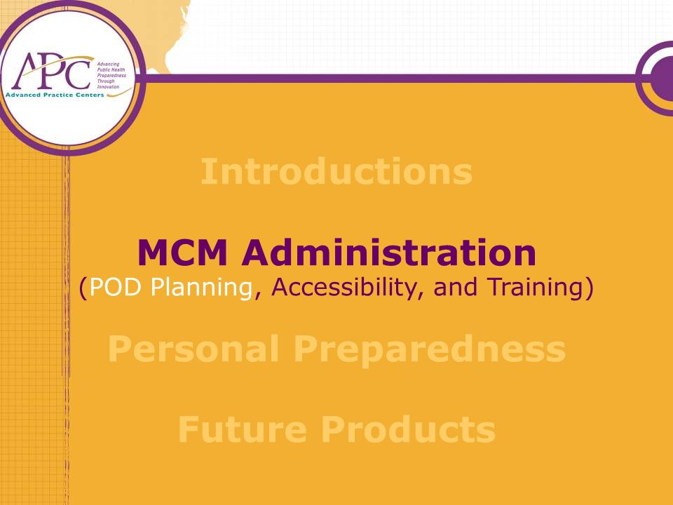 Introductions MCM Administration (POD Planning, Accessibility, and Training) Personal Preparedness Future Products