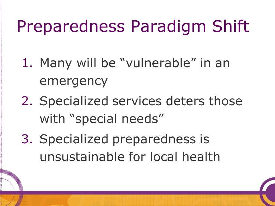 Preparedness Paradigm Shift 1.Many will be vulnerable in an emergency 2.Specialized services deters those with special needs 3.Specialized preparednes