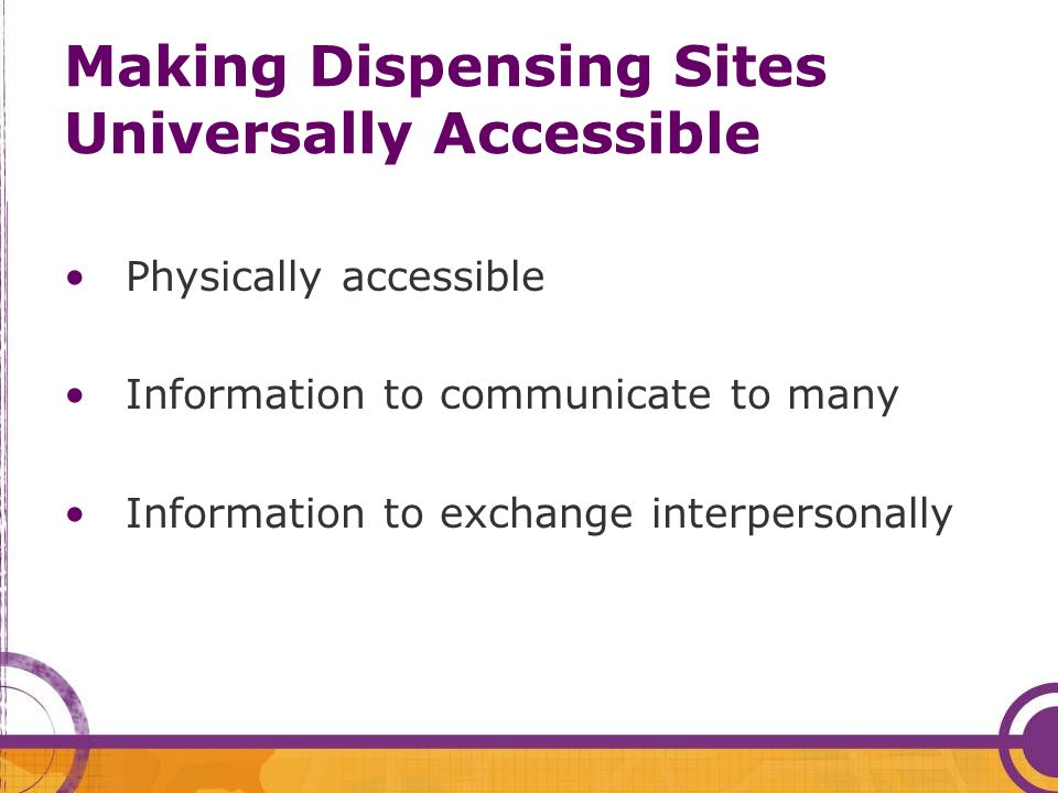 Making Dispensing Sites Universally Accessible Physically accessible Information to communicate to many Information to exchange interpersonally
