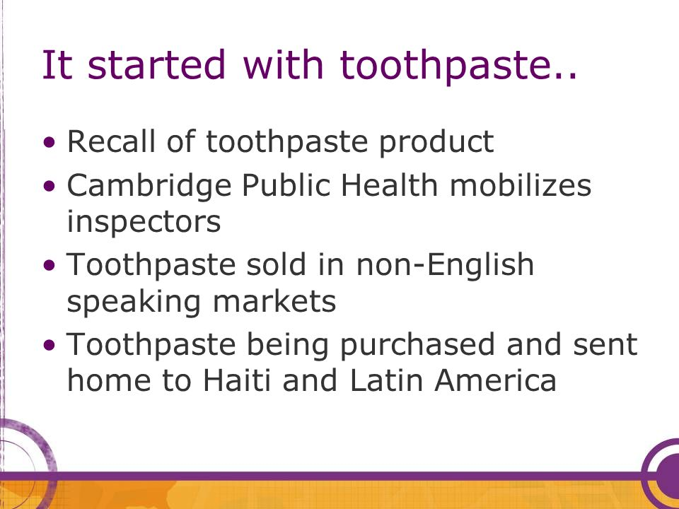 It started with toothpaste.. Recall of toothpaste product Cambridge Public Health mobilizes inspectors Toothpaste sold in non-English speaking markets