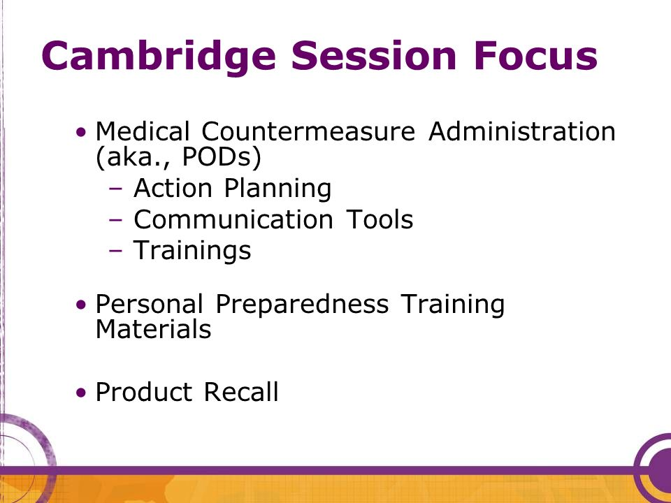 Cambridge Session Focus Medical Countermeasure Administration (aka., PODs) – Action Planning – Communication Tools – Trainings Personal Preparedness T