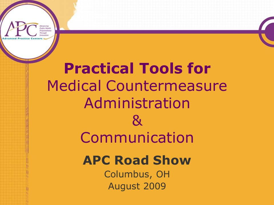 Practical Tools for Medical Countermeasure Administration & Communication APC Road Show Columbus, OH August 2009