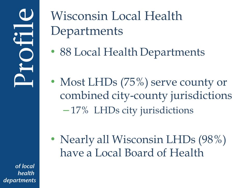 Wisconsin Local Health Departments 88 Local Health Departments Most LHDs (75%) serve county or combined city-county jurisdictions – 17% LHDs city jurisdictions Nearly all Wisconsin LHDs (98%) have a Local Board of Health