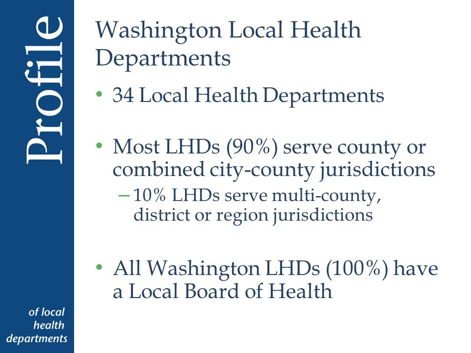 Washington Local Health Departments 34 Local Health Departments Most LHDs (90%) serve county or combined city-county jurisdictions – 10% LHDs serve multi-county, district or region jurisdictions All Washington LHDs (100%) have a Local Board of Health