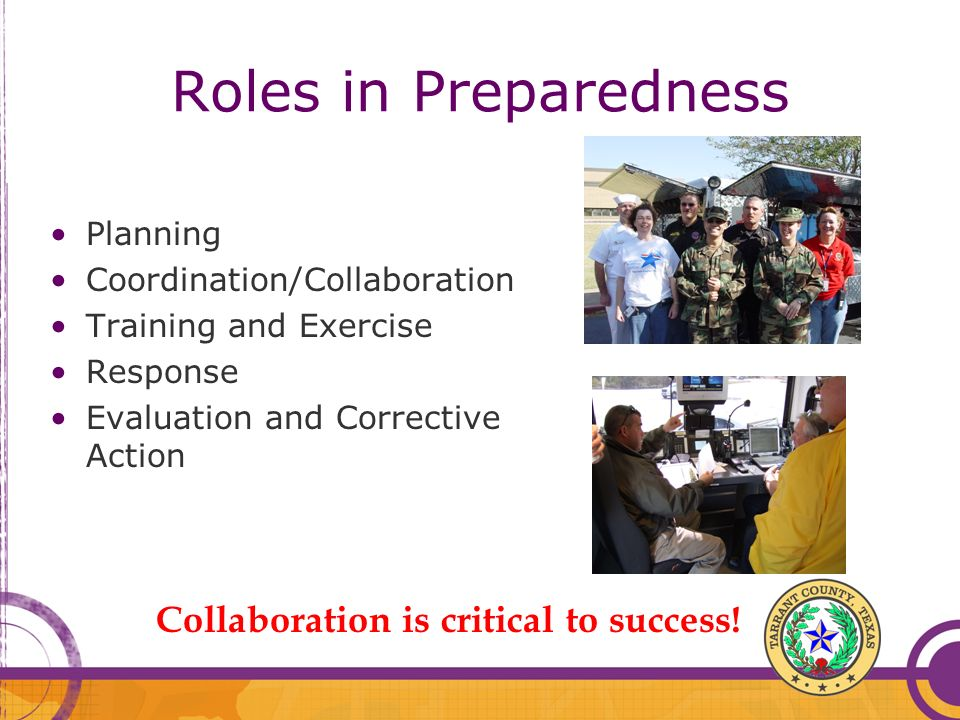 Roles in Preparedness Planning Coordination/Collaboration Training and Exercise Response Evaluation and Corrective Action Collaboration is critical to