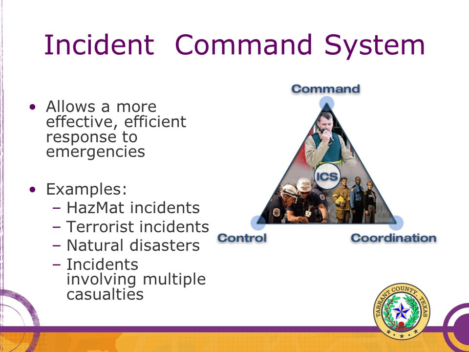 Incident Command System Allows a more effective, efficient response to emergencies Examples: –HazMat incidents –Terrorist incidents –Natural disasters