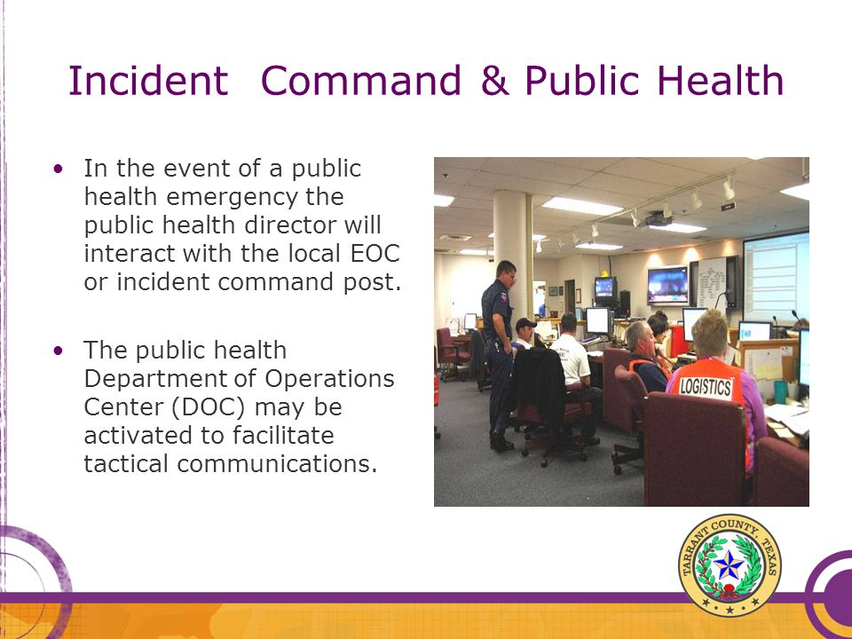 Incident Command & Public Health In the event of a public health emergency the public health director will interact with the local EOC or incident com