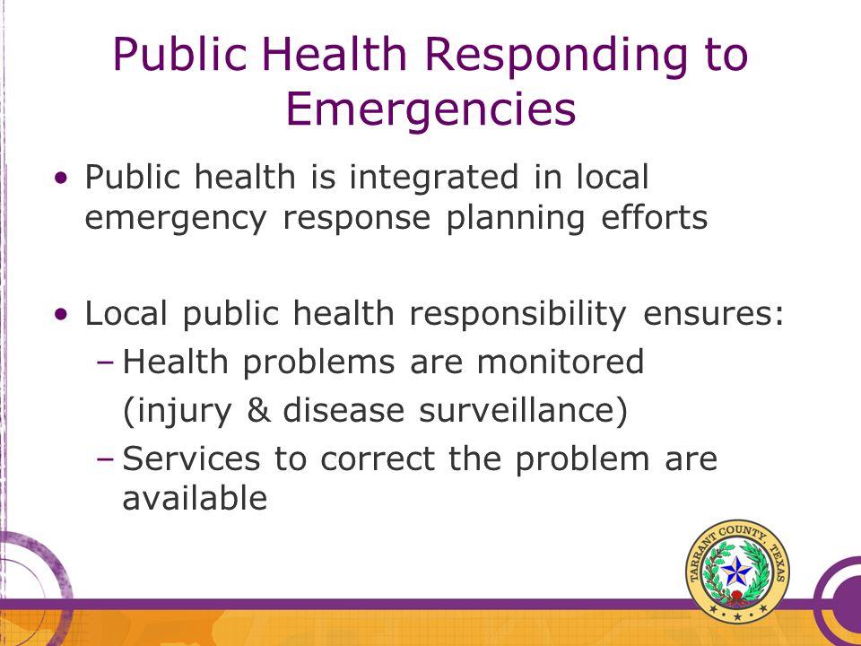 Public Health Responding to Emergencies Public health is integrated in local emergency response planning efforts Local public health responsibility en
