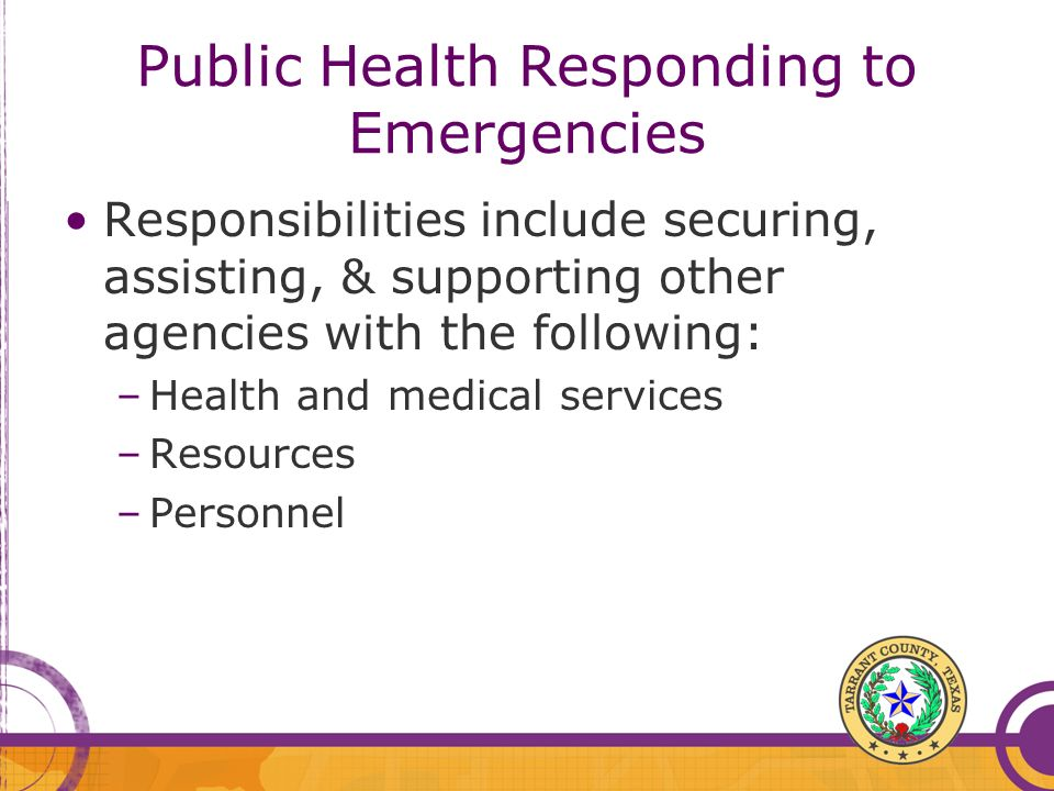 Public Health Responding to Emergencies Responsibilities include securing, assisting, & supporting other agencies with the following: –Health and medi