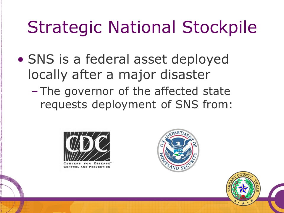 Strategic National Stockpile SNS is a federal asset deployed locally after a major disaster –The governor of the affected state requests deployment of