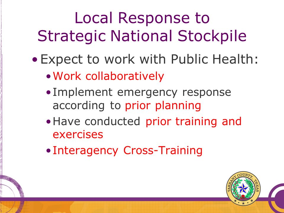 Local Response to Strategic National Stockpile Expect to work with Public Health: Work collaboratively Implement emergency response according to prior