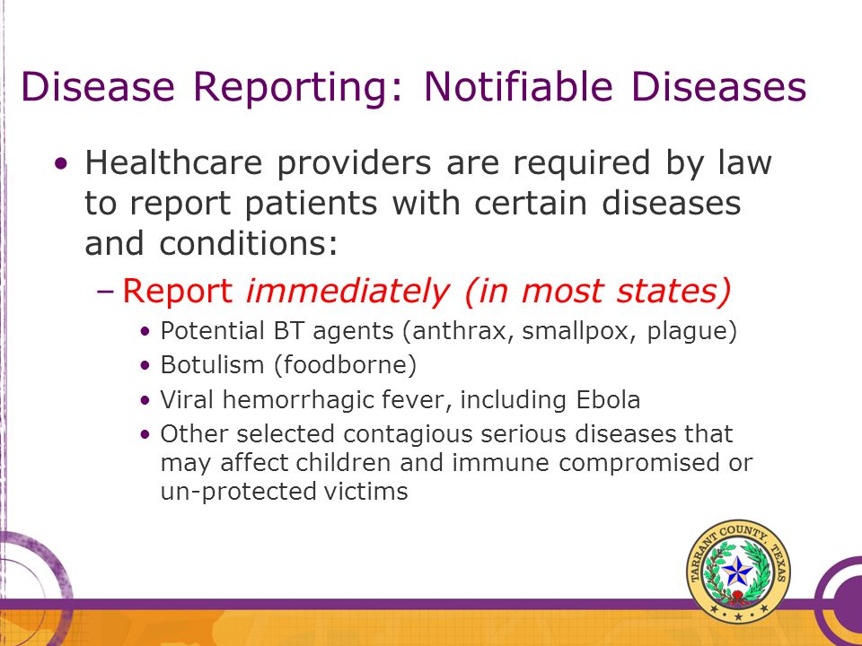 Disease Reporting: Notifiable Diseases Healthcare providers are required by law to report patients with certain diseases and conditions: –Report immed