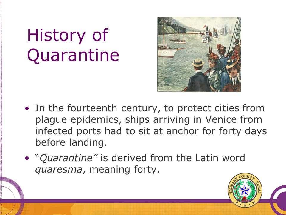 History of Quarantine In the fourteenth century, to protect cities from plague epidemics, ships arriving in Venice from infected ports had to sit at a