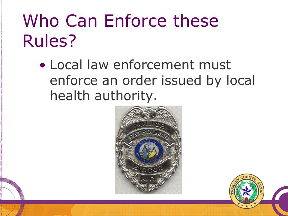 Who Can Enforce these Rules? Local law enforcement must enforce an order issued by local health authority.