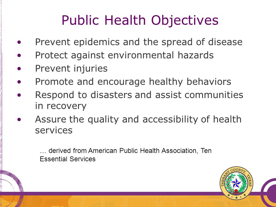 Public Health Objectives Prevent epidemics and the spread of disease Protect against environmental hazards Prevent injuries Promote and encourage heal