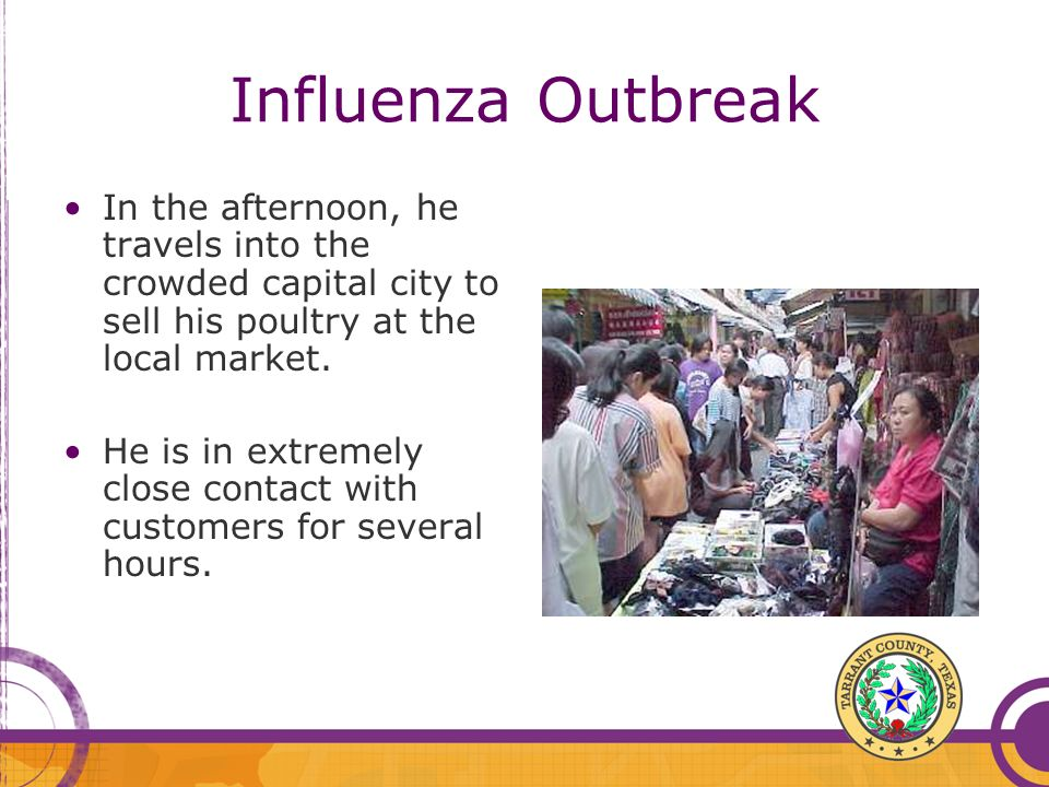 Influenza Outbreak In the afternoon, he travels into the crowded capital city to sell his poultry at the local market. He is in extremely close contac